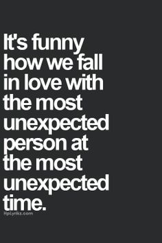 It's funny how we fall in love with the most unexpected person at the most unexpected time.