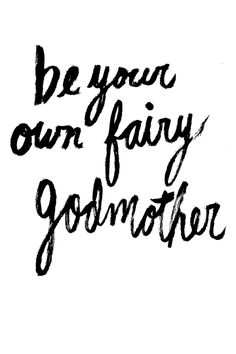 Be your own fairy godmother. We are all our own heroes, inspirations, and idols! No one will do more magic for you than you.