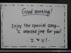 "Put a note in his car before he gets in it to go to work that says something like ""good morning! enjoy the special song - I selected just for you! I love you!"" Then he can play the song you have ready for him in the car."