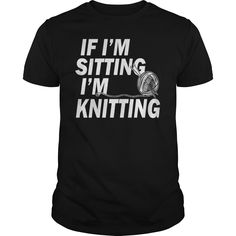 IF I AM SITTING I AM #KNITTING. 100% Printed in the U.S.A - Ship Worldwide. Not sold in stores. Guaranteed safe and secure checkout via: Paypal | VISA | MASTERCARD? | YeahTshirt.com