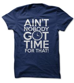 Aint Nobody Got Time for That! http://www.sunfrogshirts.com/aint-nobody-got-time-for-that-shirt.html?15145