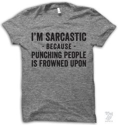 I'm sarcastic because punching people is frowned upon.