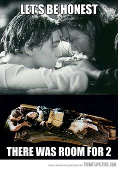 Titanic. Let's be honest...there was room for two, Rose.... That was my exact thought watching this movie
