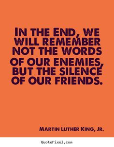Quote about friendship - In the end, we will remember not the words of our enemies,..