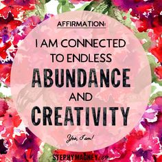 I am connected to endless abundance and creativity.