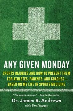 """""""Any Given Monday : sports injuries and how to prevent them, for athletes, parents, and coaches : based on my life in sports medicine"""" by Dr. James R. Andrews, with Don Yeager"""