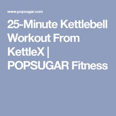 25-Minute Kettlebell Workout From KettleX | POPSUGAR Fitness