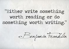 """""""Either write something worth reading or do something worth writing."""" ~ Benjamin Franklin"""
