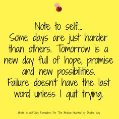 Note to self… Some days are just harder than others. Tomorrow is a new day full of hope, promise and new possibilities. Failure doesn't have the last word unless I quit trying. Faith Quotes, Bible Quotes, Me Quotes, Prayer Quotes, Note To Self Quotes, Quotes To Live By, Great Quotes, Inspirational Quotes, Motivational