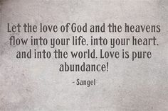Let the love of God and the heavens flow into your life, into your heart, and into the world. Love is pure abundance!