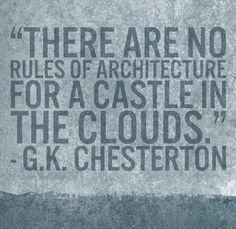 """There are no rules of architecture for a castle in the clouds."" - G. K. Chesterton 