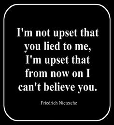 I`m not upset that you lied to me, I`m upset that from now on I can`t believe you. ~  Friedrich Nietzsche - #Quote #Saying #Trust