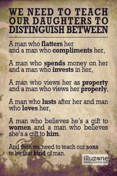 Amen to this one. Teach them that man is not to own them and tell them what to do or how to dress or what to say. That she is a individual and an equal he is to love her not own her!