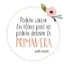 """""""Podrán cortar las flores, pero no podrán detener la primavera"""" Pablo Neruda - frases de la #primavera - bienvenida primavera - versos de Pablo Neruda."""