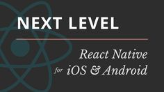 NEXT LEVEL React Native for iOS & Android
