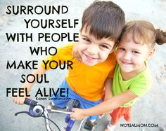 Surround yourself with people who make your soul feel alive