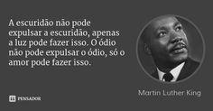 A escuridão não pode expulsar a escuridão, apenas a luz pode fazer isso. O ódio não pode expulsar o ódio, só o amor pode fazer isso. — Martin Luther King