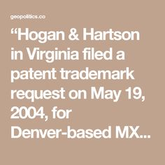 """Hogan & Hartson in Virginia filed a patent trademark request on May 19, 2004, for Denver-based MX Logic Inc., the computer software firm that developed the email encryption system used to manage Clinton's private email server beginning in July 2013. A tech expert has observed that employees of MX Logic could have had access to all the emails that went through her account."