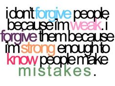 I don't FORGIVE people because I'm WEAK. I forgive them because I'm STRONG enough to know people make MISTAKES. The best collection of quotes and sayings for every situation in life. Great Quotes, Quotes To Live By, Me Quotes, Funny Quotes, Inspirational Quotes, Depressing Quotes, Bible Quotes, Revenge Quotes, Motivational