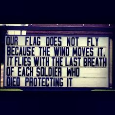 Our flag does not fly because the wind moves it. It flies with the last breath of each soldier who died protecting it.