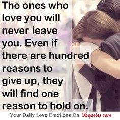 He ones who love you will never leave you. Even if there are hundred reasons to give up, they will find one reason to hold on.