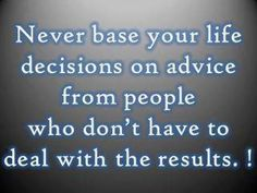 Motivational Wallpaper on Decisions: Never base your life decisions on advice from people Who don't have to deal with the results Cute Quotes, Great Quotes, Quotes To Live By, Funny Quotes, Inspirational Quotes, Awesome Quotes, Simply Quotes, Laugh Quotes, Unique Quotes