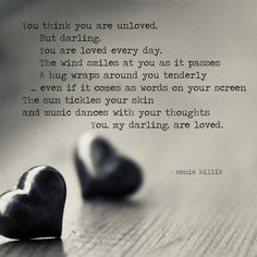 You think you are unloved. But darling, You are loved every day. The wind smiles at you as it passes. A hug wraps around you tenderly, even if it comes as words on your screen. The sun tickles your skin, and music dances with your thoughts. You, my darling, are loved. #wordart #poetry #soniakillik