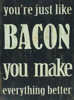 you're just like bacon, you make everything better... can't imagine living in a world without bacon! - Get the awesome limited edition Bacon Lover's t-shirt while it's still available! http://teespring.com/icanhazawesome