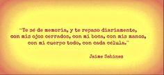 """""""Te sé de memoria y te reparo diaramente con mis ojos cerrados, con mi boca, con mis manos, con mi cuerpo, con cada célula"""" Jaime Sabines."""