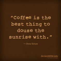 """""""Coffee is the best thing to douse the sunrise with."""" - Drew Sirtors #Coffee #Yum #GoodMorning"""