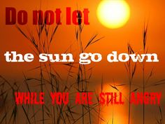 "In your anger do not sin"": Do not let the sun go down while you are still angry..."
