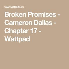 Broken Promises - Cameron Dallas - Chapter 17 - Wattpad