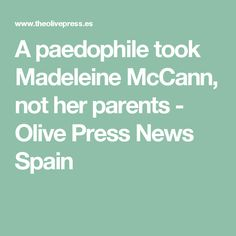 A paedophile took Madeleine McCann, not her parents - Olive Press News Spain