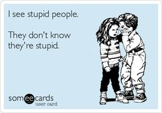 I see stupid people. They dont know they're stupid.