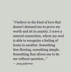 """I believe in the kind of love that doesn't demand me to prove my worth and sit in anxiety. I crave a natural connection, where my soul is able to recognize a feeling of home in another. Something free-flowing, something simple. Something that allows me to be me without question."""