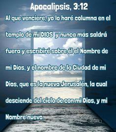 Apocalipsis, 3:12 - Al que venciere, yo lo haré columna en el templo de mi Dios, y nunca más saldrá fuera; y escribiré sobre él el Nombre de mi Dios, y el nombre de la Ciudad de mi Dios, que es la nueva Jerusalén, la cual desciende del cielo de con mi Dios, y mi Nombre nuevo.