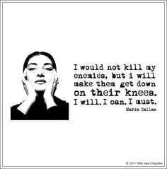 """""""...but I will make them get down on their knees."""" ~ Maria Callas"""