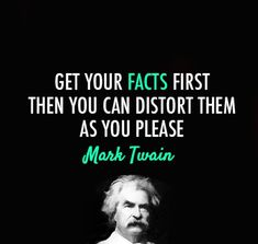 """Get your facts first then you can distort them as you please."" ~Mark Twain"