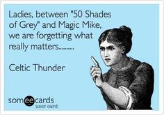 50 shades of Grey and Magic Mike are TRASH!!! Celtic Thunder all the way!!! :)