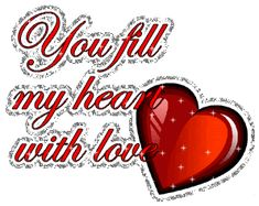 You fill my heart with love my sweetie .  <3 I love you <3