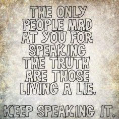 The only people mad at you for speaking the truth are those living a lie.