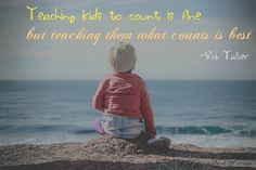 """""""Teaching kids to count is fine but teaching them what counts is best."""" – Bob Talber"""