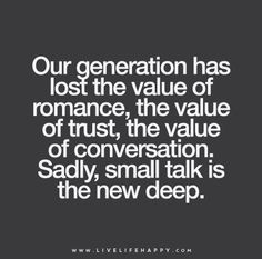 Our generation has lost the value of romance, the value of trust, the value of conversation. Sadly, small talk is the new deep.