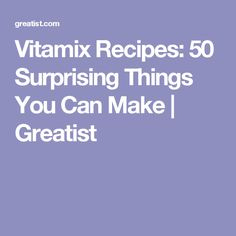 Vitamix Recipes: 50 Surprising Things You Can Make | Greatist