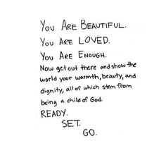 You are beautiful. You are loved. You are enough. Now get out there and show the world your warmth, beauty, and dignity, all of which stem from being a child of God. Ready. Set. Go.