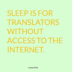 Sleep is for translators without access to the Internet.