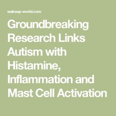 Groundbreaking Research Links Autism with Histamine, Inflammation and Mast Cell Activation