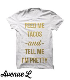 Feed Me Tacos and Tell Me I'm Pretty Tee