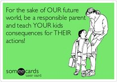 For the sake of OUR future world, be a responsible parent and teach YOUR kids consequences for THEIR actions! Teacher Quotes, Teacher Humor, Mom Quotes, Quotes For Kids, Great Quotes, Life Quotes, Inspirational Quotes, Discipline Quotes, Bad Parenting Quotes