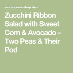 Zucchini Ribbon Salad with Sweet Corn & Avocado – Two Peas & Their ...